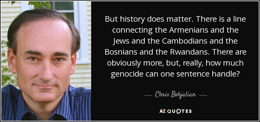 But history does matter. There is a line connecting the Armenians and the Jews and the Cambodians and the Bosnians and the Rwandans. There are obviously more, but, really, how much genocide can one sentence handle? - Chris Bohjalian