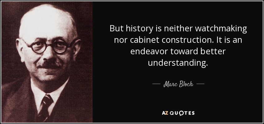 But history is neither watchmaking nor cabinet construction. It is an endeavor toward better understanding. - Marc Bloch