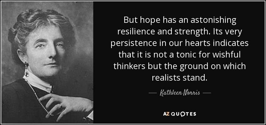 But hope has an astonishing resilience and strength. Its very persistence in our hearts indicates that it is not a tonic for wishful thinkers but the ground on which realists stand. - Kathleen Norris