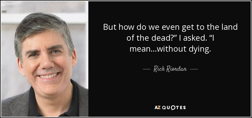 "But how do we even get to the land of the dead?"" I asked. ""I mean…without dying. - Rick Riordan"