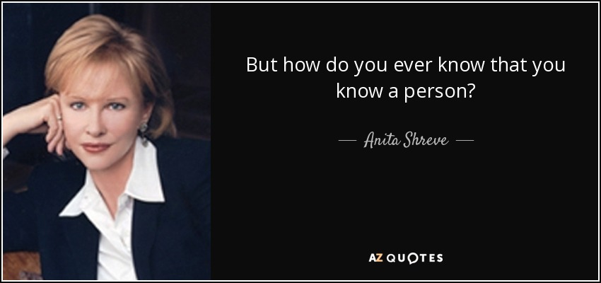 But how do you ever know that you know a person? - Anita Shreve