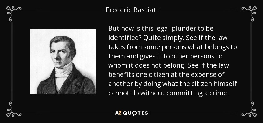 But how is this legal plunder to be identified? Quite simply. See if the law takes from some persons what belongs to them and gives it to other persons to whom it does not belong. See if the law benefits one citizen at the expense of another by doing what the citizen himself cannot do without committing a crime. - Frederic Bastiat