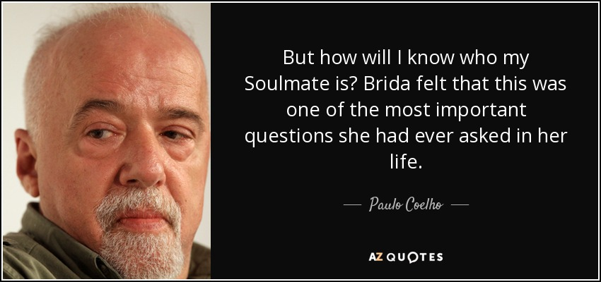 But how will I know who my Soulmate is? Brida felt that this was one of the most important questions she had ever asked in her life. - Paulo Coelho