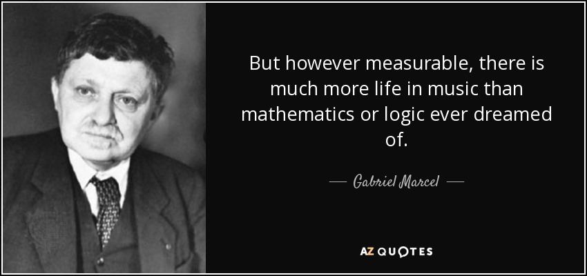 But however measurable, there is much more life in music than mathematics or logic ever dreamed of. - Gabriel Marcel