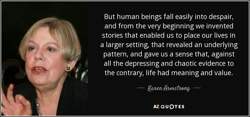 But human beings fall easily into despair, and from the very beginning we invented stories that enabled us to place our lives in a larger setting, that revealed an underlying pattern, and gave us a sense that, against all the depressing and chaotic evidence to the contrary, life had meaning and value. - Karen Armstrong