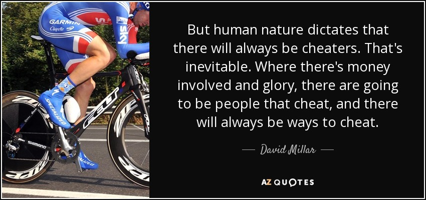 But human nature dictates that there will always be cheaters. That's inevitable. Where there's money involved and glory, there are going to be people that cheat, and there will always be ways to cheat. - David Millar