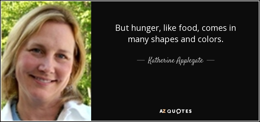 But hunger, like food, comes in many shapes and colors. - Katherine Applegate