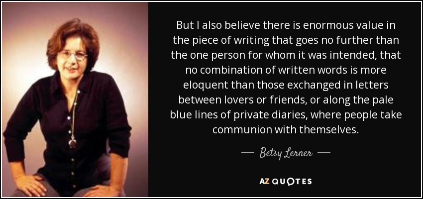 But I also believe there is enormous value in the piece of writing that goes no further than the one person for whom it was intended, that no combination of written words is more eloquent than those exchanged in letters between lovers or friends, or along the pale blue lines of private diaries, where people take communion with themselves. - Betsy Lerner