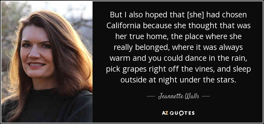 But I also hoped that [she] had chosen California because she thought that was her true home, the place where she really belonged, where it was always warm and you could dance in the rain, pick grapes right off the vines, and sleep outside at night under the stars. - Jeannette Walls