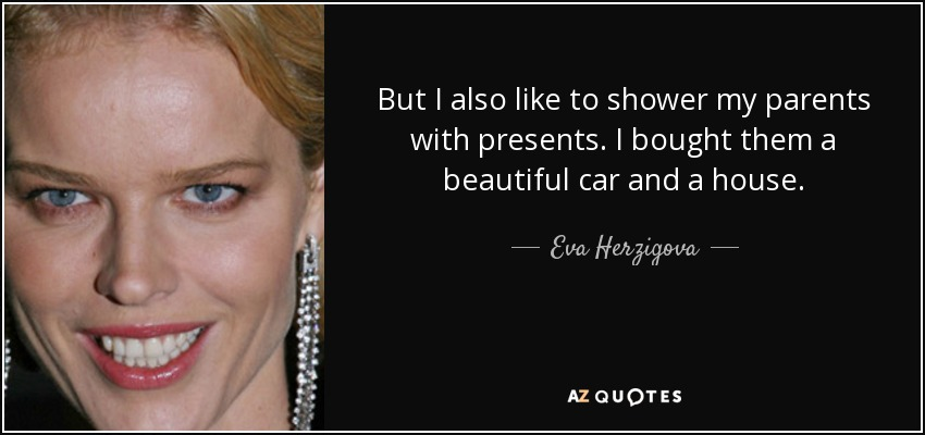 But I also like to shower my parents with presents. I bought them a beautiful car and a house. - Eva Herzigova