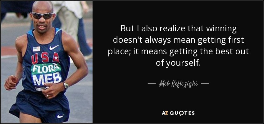 But I also realize that winning doesn't always mean getting first place; it means getting the best out of yourself. - Meb Keflezighi