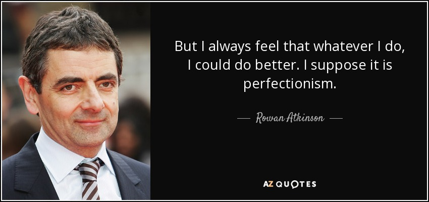 But I always feel that whatever I do, I could do better. I suppose it is perfectionism. - Rowan Atkinson