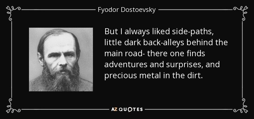 But I always liked side-paths, little dark back-alleys behind the main road- there one finds adventures and surprises, and precious metal in the dirt. - Fyodor Dostoevsky