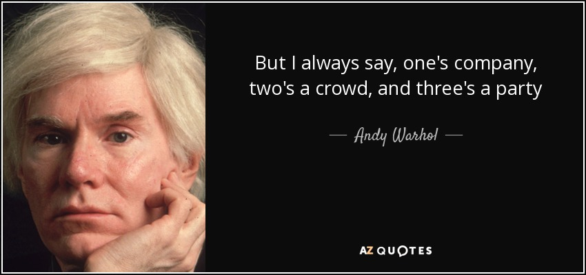 But I always say, one's company, two's a crowd, and three's a party - Andy Warhol