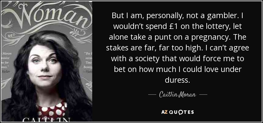 But I am, personally, not a gambler. I wouldn't spend £1 on the lottery, let alone take a punt on a pregnancy. The stakes are far, far too high. I can't agree with a society that would force me to bet on how much I could love under duress. - Caitlin Moran