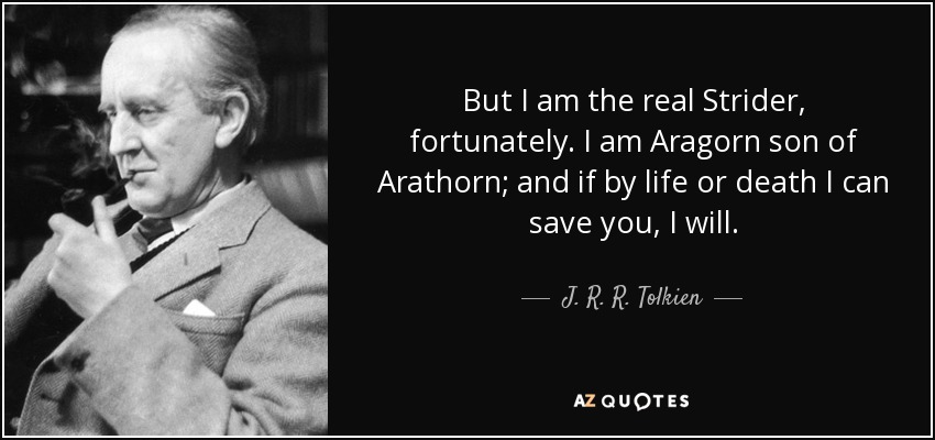 But I am the real Strider, fortunately. I am Aragorn son of Arathorn; and if by life or death I can save you, I will. - J. R. R. Tolkien