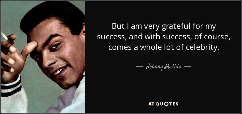 But I am very grateful for my success, and with success, of course, comes a whole lot of celebrity. - Johnny Mathis