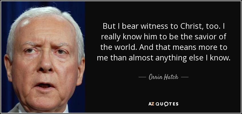 But I bear witness to Christ, too. I really know him to be the savior of the world. And that means more to me than almost anything else I know. - Orrin Hatch