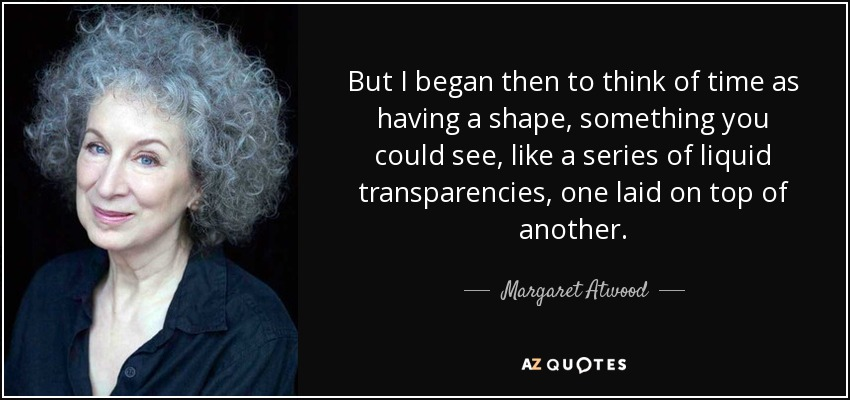 But I began then to think of time as having a shape, something you could see, like a series of liquid transparencies, one laid on top of another. - Margaret Atwood