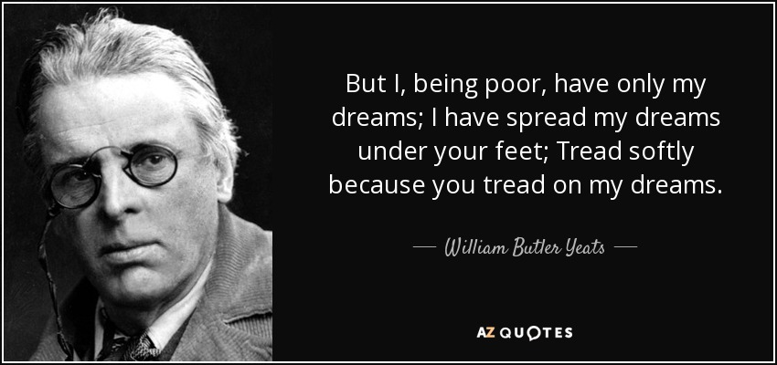 But I, being poor, have only my dreams; I have spread my dreams under your feet; Tread softly because you tread on my dreams. - William Butler Yeats