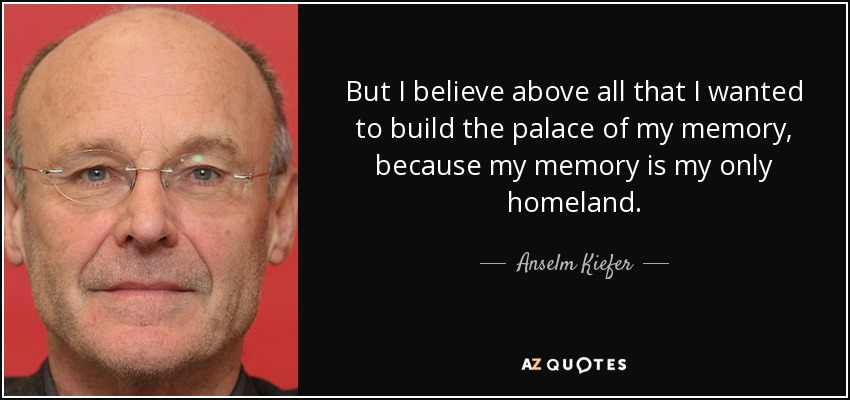 But I believe above all that I wanted to build the palace of my memory, because my memory is my only homeland. - Anselm Kiefer