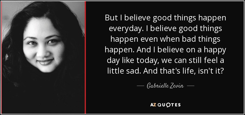 But I believe good things happen everyday. I believe good things happen even when bad things happen. And I believe on a happy day like today, we can still feel a little sad. And that's life, isn't it? - Gabrielle Zevin