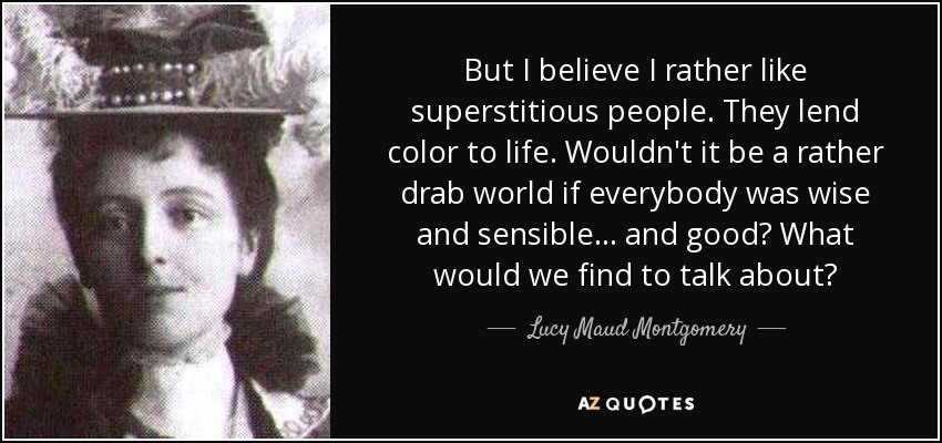 But I believe I rather like superstitious people. They lend color to life. Wouldn't it be a rather drab world if everybody was wise and sensible . . . and good? What would we find to talk about? - Lucy Maud Montgomery