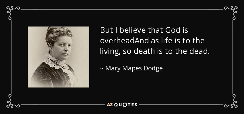 But I believe that God is overheadAnd as life is to the living, so death is to the dead. - Mary Mapes Dodge