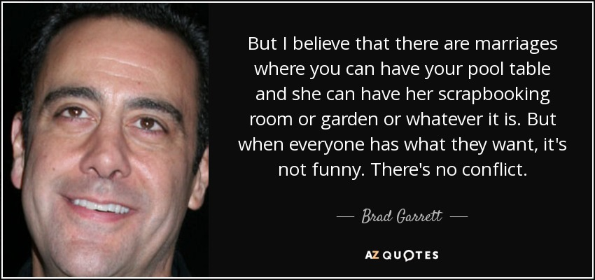 But I believe that there are marriages where you can have your pool table and she can have her scrapbooking room or garden or whatever it is. But when everyone has what they want, it's not funny. There's no conflict. - Brad Garrett