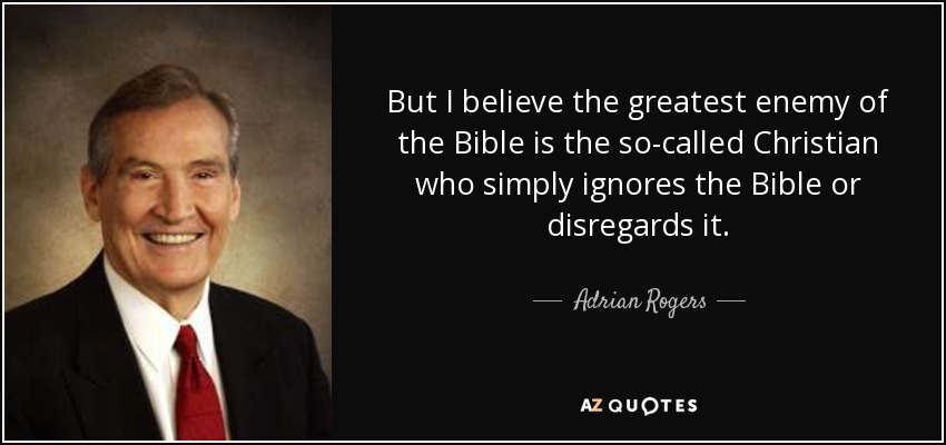 But I believe the greatest enemy of the Bible is the so-called Christian who simply ignores the Bible or disregards it. - Adrian Rogers