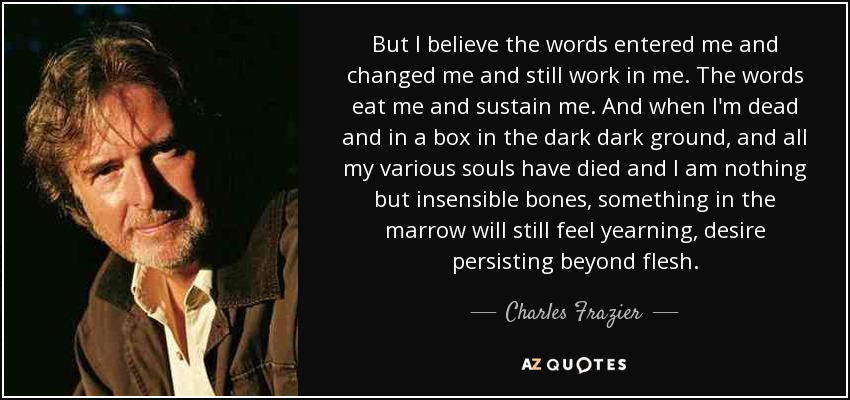 But I believe the words entered me and changed me and still work in me. The words eat me and sustain me. And when I'm dead and in a box in the dark dark ground, and all my various souls have died and I am nothing but insensible bones, something in the marrow will still feel yearning, desire persisting beyond flesh. - Charles Frazier