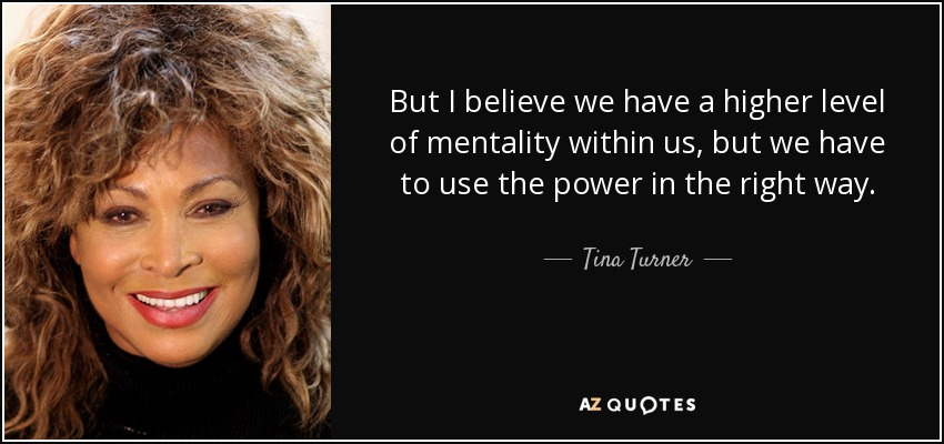 But I believe we have a higher level of mentality within us, but we have to use the power in the right way. - Tina Turner