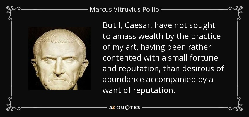 But I, Caesar, have not sought to amass wealth by the practice of my art, having been rather contented with a small fortune and reputation, than desirous of abundance accompanied by a want of reputation. - Marcus Vitruvius Pollio