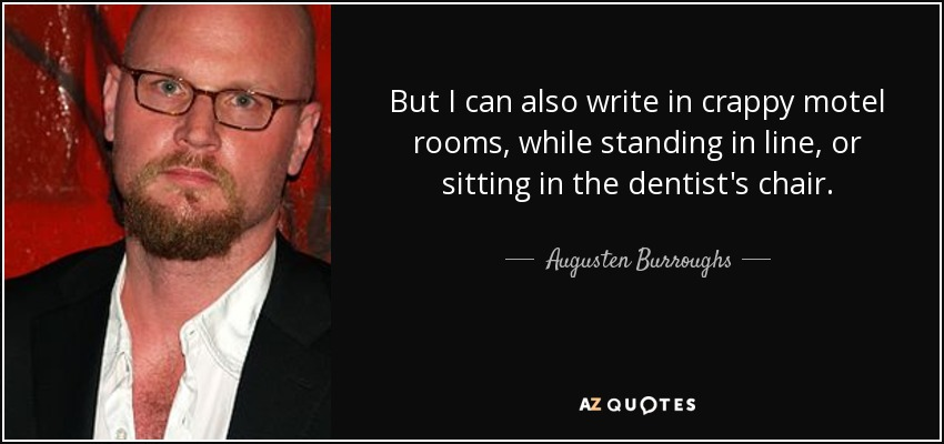 But I can also write in crappy motel rooms, while standing in line, or sitting in the dentist's chair. - Augusten Burroughs