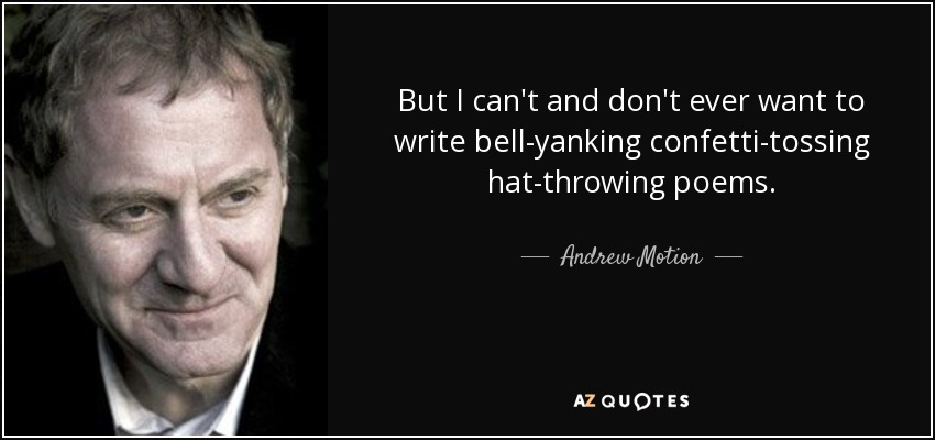 But I can't and don't ever want to write bell-yanking confetti-tossing hat-throwing poems. - Andrew Motion