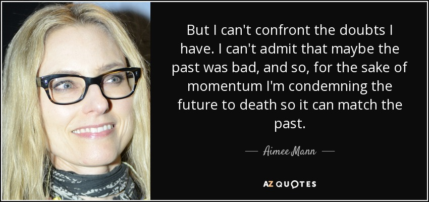 But I can't confront the doubts I have. I can't admit that maybe the past was bad, and so, for the sake of momentum I'm condemning the future to death so it can match the past. - Aimee Mann