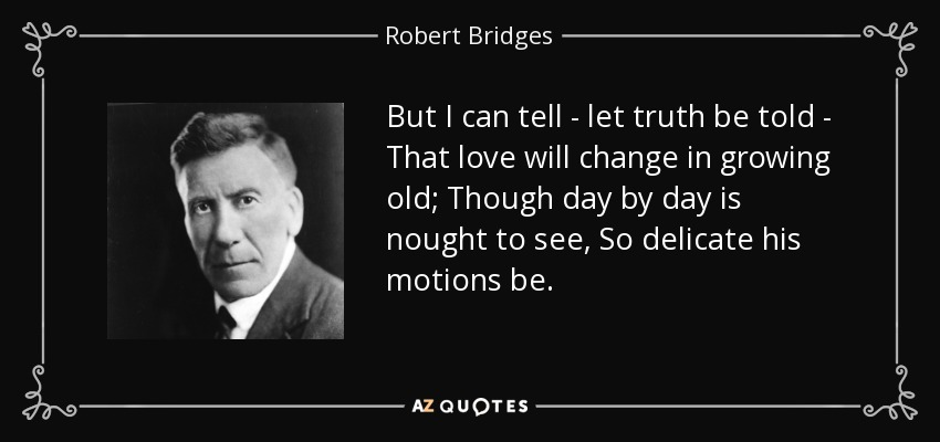 But I can tell - let truth be told - That love will change in growing old; Though day by day is nought to see, So delicate his motions be. - Robert Bridges