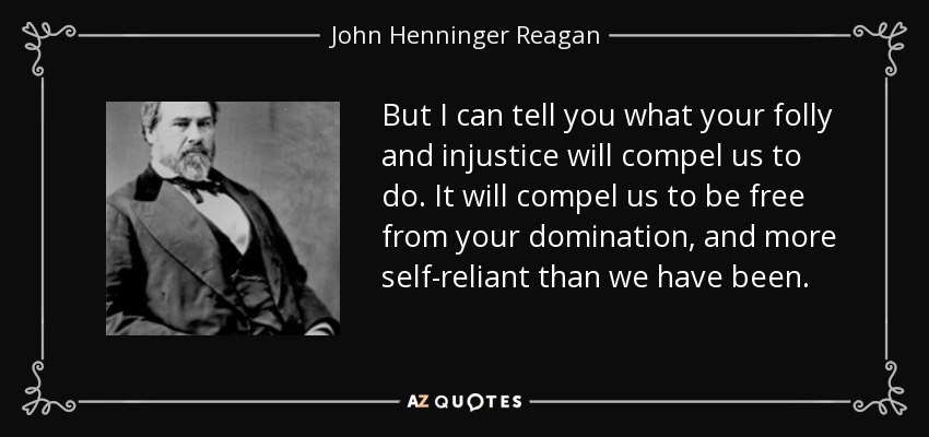 But I can tell you what your folly and injustice will compel us to do. It will compel us to be free from your domination, and more self-reliant than we have been. - John Henninger Reagan