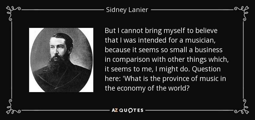 But I cannot bring myself to believe that I was intended for a musician, because it seems so small a business in comparison with other things which, it seems to me, I might do. Question here: 'What is the province of music in the economy of the world? - Sidney Lanier