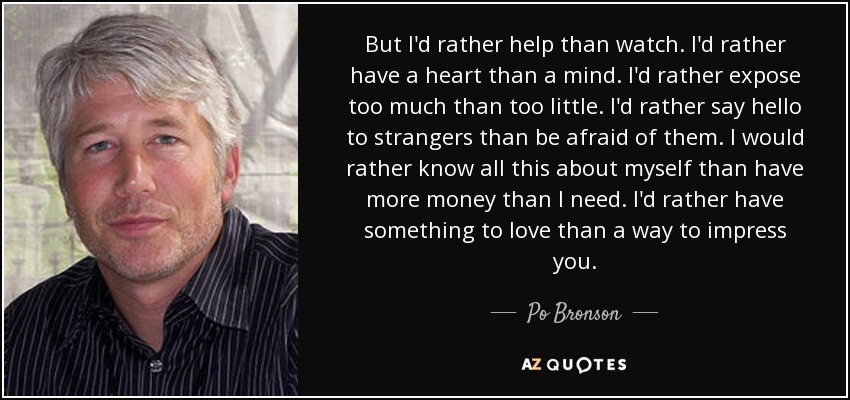 But I'd rather help than watch. I'd rather have a heart than a mind. I'd rather expose too much than too little. I'd rather say hello to strangers than be afraid of them. I would rather know all this about myself than have more money than I need. I'd rather have something to love than a way to impress you. - Po Bronson