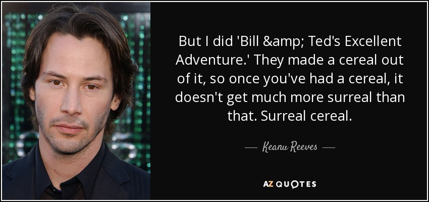 Bill And Teds Excellent Adventure Quotes Keanu Reeves quote: But I did 'Bill & Ted's Excellent Adventure  Bill And Teds Excellent Adventure Quotes
