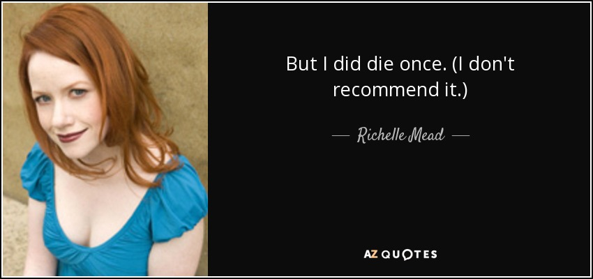 But I did die once. (I don't recommend it.) - Richelle Mead