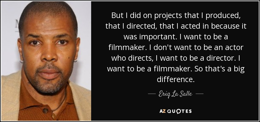 But I did on projects that I produced, that I directed, that I acted in because it was important. I want to be a filmmaker. I don't want to be an actor who directs, I want to be a director. I want to be a filmmaker. So that's a big difference. - Eriq La Salle