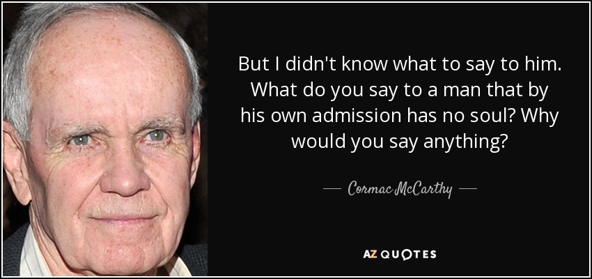 But I didn't know what to say to him. What do you say to a man that by his own admission has no soul? Why would you say anything? - Cormac McCarthy