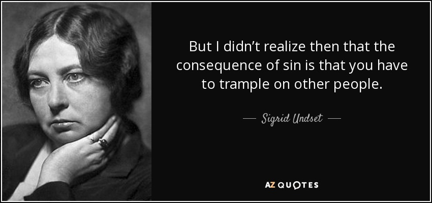 But I didn't realize then that the consequence of sin is that you have to trample on other people. - Sigrid Undset