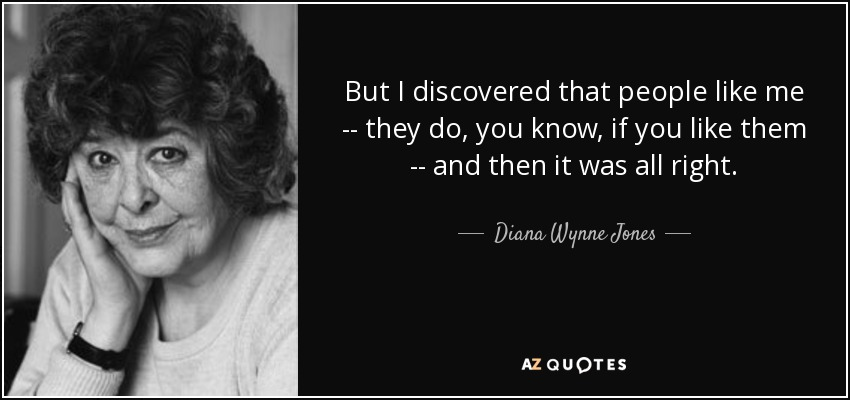 But I discovered that people like me -- they do, you know, if you like them -- and then it was all right. - Diana Wynne Jones