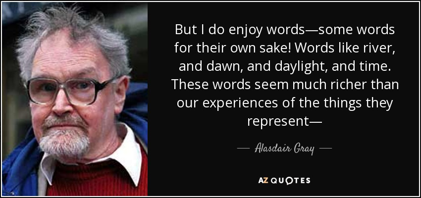But I do enjoy words—some words for their own sake! Words like river, and dawn, and daylight, and time. These words seem much richer than our experiences of the things they represent— - Alasdair Gray