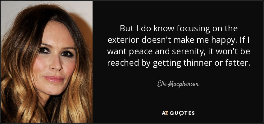 But I do know focusing on the exterior doesn't make me happy. If I want peace and serenity, it won't be reached by getting thinner or fatter. - Elle Macpherson