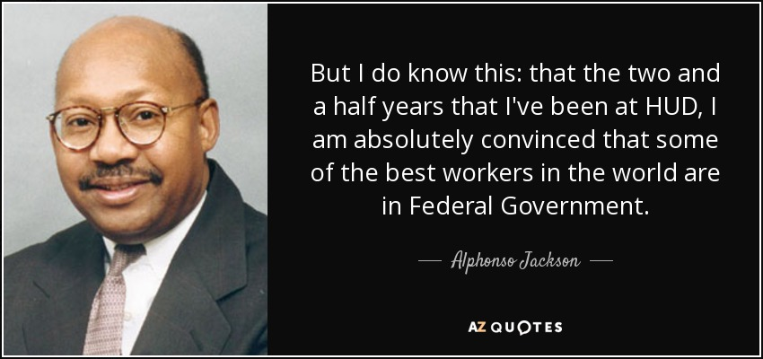 But I do know this: that the two and a half years that I've been at HUD, I am absolutely convinced that some of the best workers in the world are in Federal Government. - Alphonso Jackson