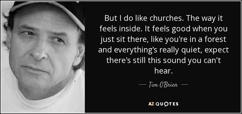 But I do like churches. The way it feels inside. It feels good when you just sit there, like you're in a forest and everything's really quiet, expect there's still this sound you can't hear. - Tim O'Brien